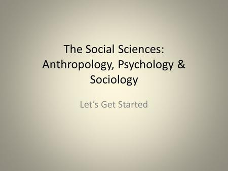 The Social Sciences: Anthropology, Psychology & Sociology Let's Get Started.