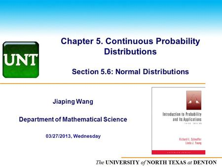 The UNIVERSITY of NORTH CAROLINA at CHAPEL HILL Chapter 5. Continuous Probability Distributions Section 5.6: Normal Distributions Jiaping Wang Department.