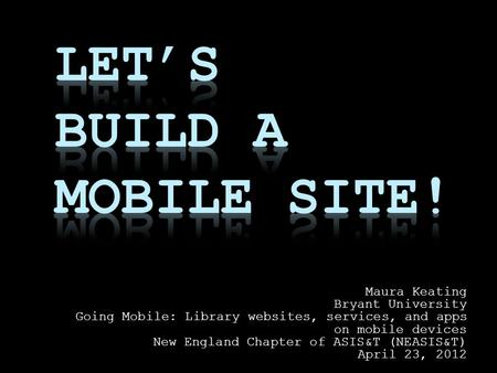 Maura Keating Bryant University Going Mobile: Library websites, services, and apps on mobile devices New England Chapter of ASIS&T (NEASIS&T) April 23,