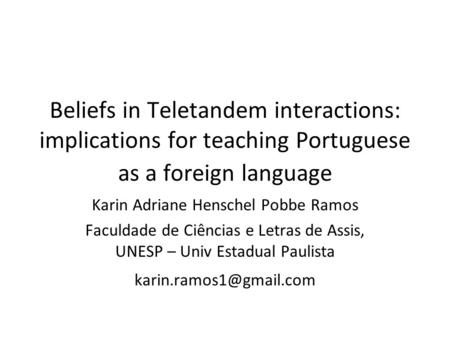 Beliefs in Teletandem interactions: implications for teaching Portuguese as a foreign language Karin Adriane Henschel Pobbe Ramos Faculdade de Ciências.