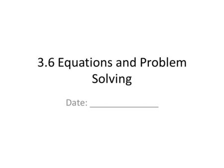 3.6 Equations and Problem Solving Date: ______________.