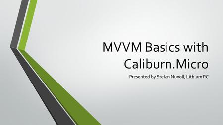MVVM Basics with Caliburn.Micro Presented by Stefan Nuxoll, Lithium PC.
