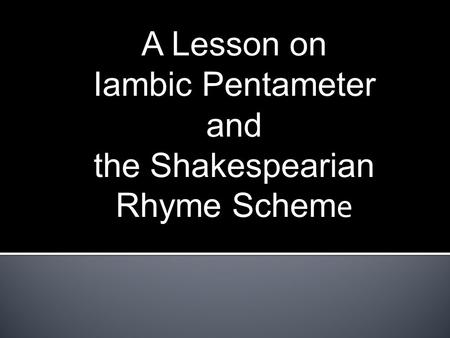 A Lesson on Iambic Pentameter and the Shakespearian Rhyme Schem e.