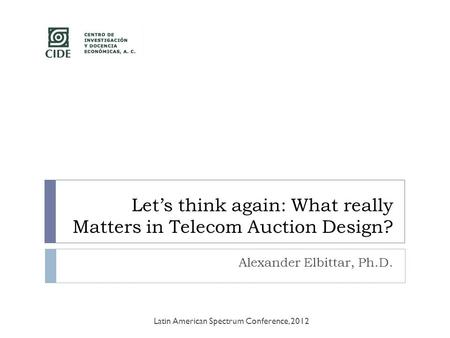 Let's think again: What really Matters in Telecom Auction Design? Alexander Elbittar, Ph.D. Latin American Spectrum Conference, 2012.