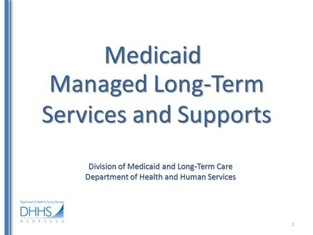 Medicaid Division of Medicaid and Long-Term Care Department of Health and Human Services Managed Long-Term Services and Supports 1.