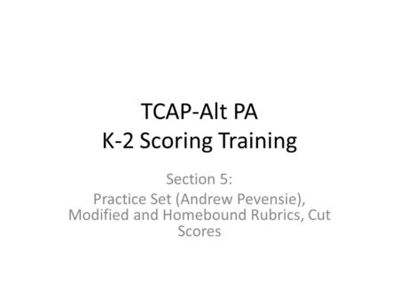 TCAP-Alt PA K-2 Scoring Training Section 5: Practice Set (Andrew Pevensie), Modified and Homebound Rubrics, Cut Scores.