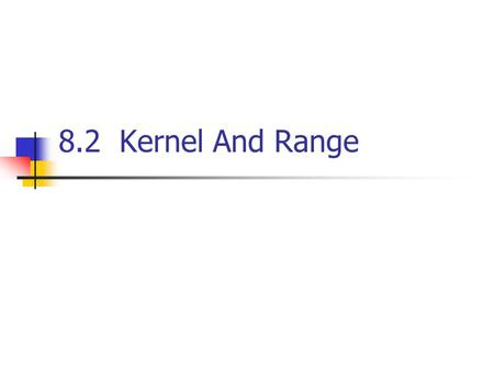 8.2 Kernel And Range. Definition  ker(T ): the kernel of T If T:V → W is a linear transformation, then the set of vectors in V that T maps into 0  R.