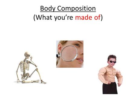 Body Composition (What you're made of). I am Made of Foods I can make healthy food choices that will improve my Body Composition.