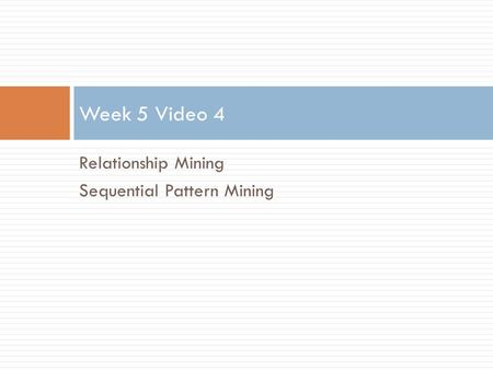 Relationship Mining Sequential Pattern Mining Week 5 Video 4.