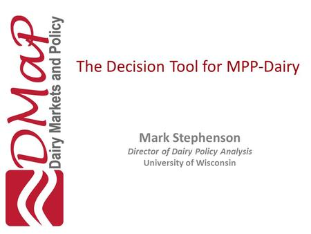 The Decision Tool for MPP-Dairy Mark Stephenson Director of Dairy Policy Analysis University of Wisconsin.