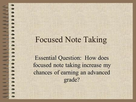 Focused Note Taking Essential Question: How does focused note taking increase my chances of earning an advanced grade?
