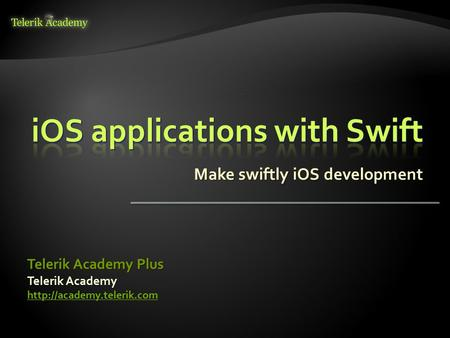 Make swiftly iOS development Telerik Academy  Telerik Academy Plus.