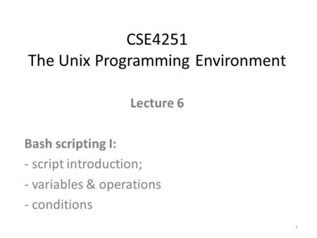 Lecture 6 Bash scripting I: - script introduction; - variables & operations - conditions CSE4251 The Unix Programming Environment 1.