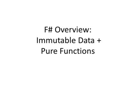 F# Overview: Immutable Data + Pure Functions. Acknowledgements Authored by – Thomas Ball, MSR Redmond Includes content from the F# team.
