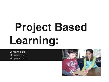 Project Based Learning: What we do How we do it Why we do it.