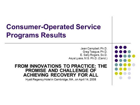 Consumer-Operated Service Programs Results Jean Campbell, Ph.D. Greg Teague, Ph.D. E. Sally Rogers, Sc.D. Asya Lyass, M.S. Ph.D. (Cand.) FROM INNOVATIONS.