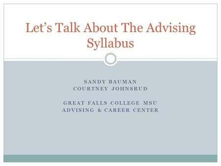 SANDY BAUMAN COURTNEY JOHNSRUD GREAT FALLS COLLEGE MSU ADVISING & CAREER CENTER Let's Talk About The Advising Syllabus.
