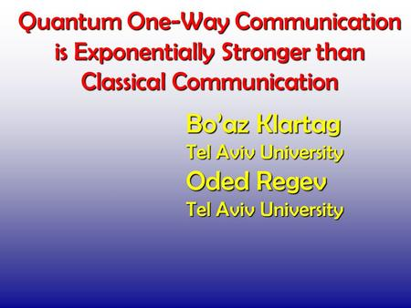 Quantum One-Way Communication is Exponentially Stronger than Classical Communication TexPoint fonts used in EMF. Read the TexPoint manual before you delete.