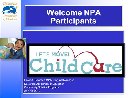 Welcome NPA Participants David A. Bowman, MPA, Program Manager Delaware Department of Education Community Nutrition Programs April 13, 2012 David A. Bowman,