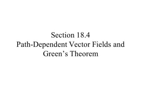 Section 18.4 Path-Dependent Vector Fields and Green's Theorem.
