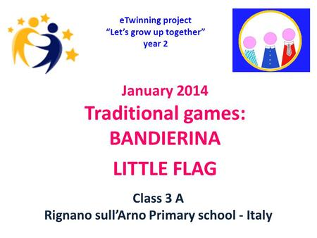 "January 2014 Traditional games: BANDIERINA LITTLE FLAG eTwinning project ""Let's grow up together"" year 2 Class 3 A Rignano sull'Arno Primary school - Italy."