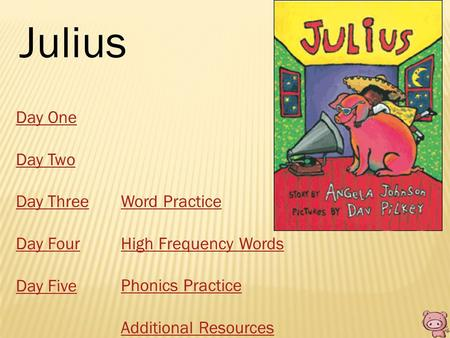 Julius Day One Day Two Day Three Day Four Day Five Word Practice High Frequency Words Phonics Practice Additional Resources.