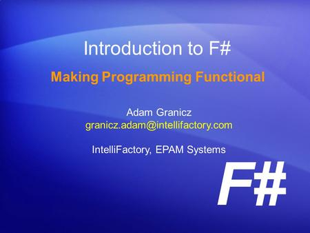 F# Introduction to F# Making Programming Functional Adam Granicz IntelliFactory, EPAM Systems.