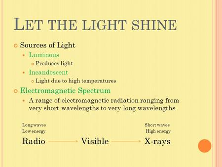 L ET THE LIGHT SHINE Sources of Light Luminous Produces light Incandescent Light due to high temperatures Electromagnetic Spectrum A range of electromagnetic.