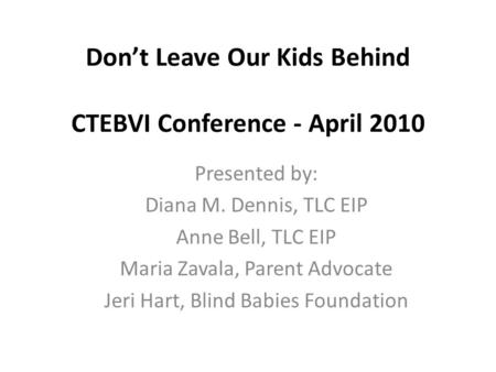 Don't Leave Our Kids Behind CTEBVI Conference - April 2010 Presented by: Diana M. Dennis, TLC EIP Anne Bell, TLC EIP Maria Zavala, Parent Advocate Jeri.