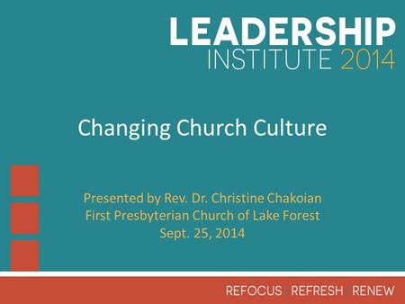 Changing Church Culture Presented by Rev. Dr. Christine Chakoian First Presbyterian Church of Lake Forest Sept. 25, 2014.