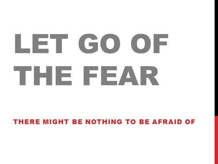 LET GO OF THE FEAR THERE MIGHT BE NOTHING TO BE AFRAID OF.