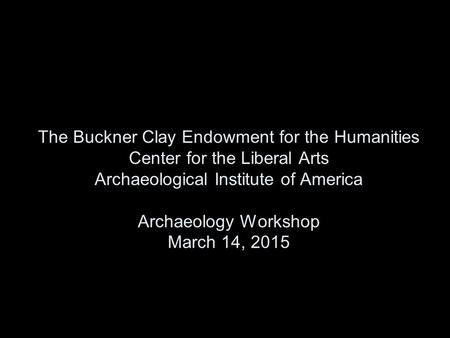 The Buckner Clay Endowment for the Humanities Center for the Liberal Arts Archaeological Institute of America Archaeology Workshop March 14, 2015.