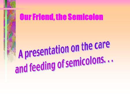 Our Friend, the Semicolon Our Friend, the Semicolon Let's begin with a simple sentence: Grandma stays up too late.