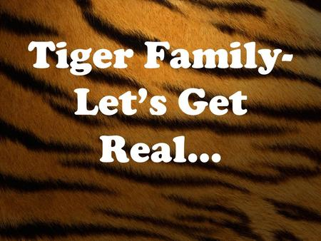 Tiger Family- Let's Get Real…. Responsible… According to Dictionary.com –1.) answerable or accountable, as for something within one's power, control,