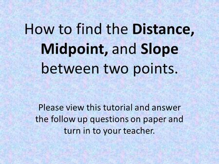 How to find the Distance, Midpoint, and Slope between two points. Please view this tutorial and answer the follow up questions on paper and turn in to.