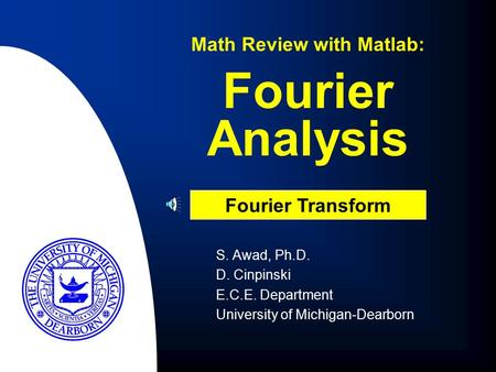 Fourier Analysis Math Review with Matlab: Fourier Transform S. Awad, Ph.D. D. Cinpinski E.C.E. Department University of Michigan-Dearborn.