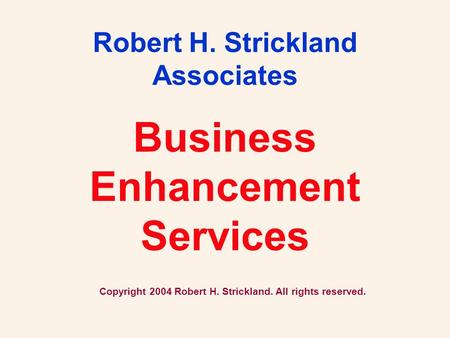Business Enhancement Services Robert H. Strickland Associates Copyright 2004 Robert H. Strickland. All rights reserved.
