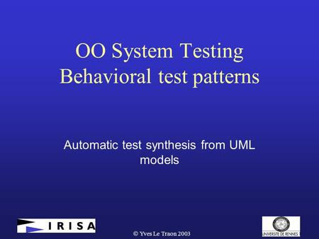  Yves Le Traon 2003 OO System Testing Behavioral test patterns Automatic test synthesis from UML models.