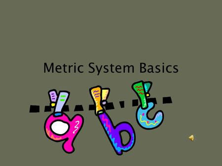 Metric System Basics Introduction The metric system is a group of units used to make any kind of measurement.