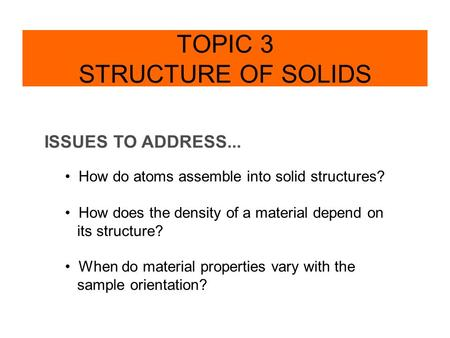 ISSUES TO ADDRESS... How do atoms assemble into solid structures? How does the density of a material depend on its structure? When do material properties.