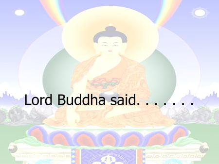 Lord Buddha said........ Let us rise up and be thankful, for if we didn't learn a lot today, at least we learned a little, and if we didn't learn a little,