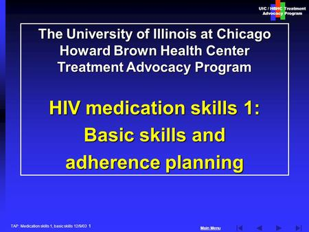 UIC / HBHC Treatment Advocacy Program Main Menu TAP: Medication skills 1, basic skills 12/9/03 1 The University of Illinois at Chicago Howard Brown Health.