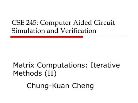 CSE 245: Computer Aided Circuit Simulation and Verification Matrix Computations: Iterative Methods (II) Chung-Kuan Cheng.