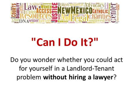 Can I Do It? Do you wonder whether you could act for yourself in a Landlord-Tenant problem without hiring a lawyer?