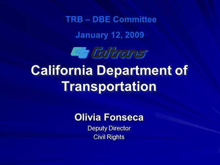 California Department of Transportation Olivia Fonseca Deputy Director Civil Rights TRB – DBE Committee TRB – DBE Committee January 12, 2009.