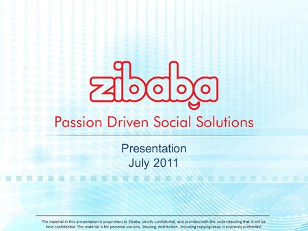 Presentation July 2011 The material in this presentation is proprietary to Zibaba, strictly confidential, and provided with the understanding that it will.