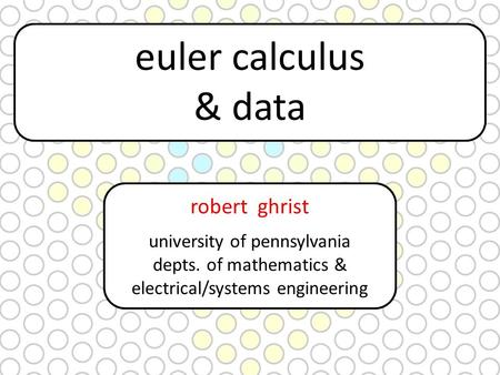 euler calculus & data robert ghrist university of pennsylvania