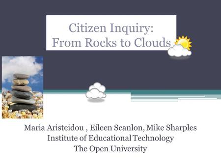Citizen Inquiry: From Rocks to Clouds Maria Aristeidou, Eileen Scanlon, Mike Sharples Institute of Educational Technology The Open University.