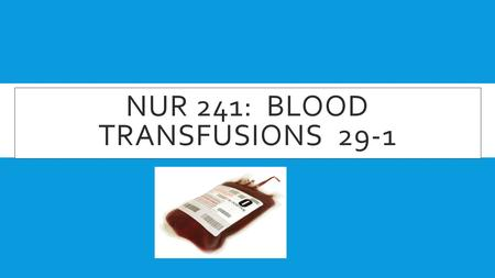 NUR 241: BLOOD TRANSFUSIONS 29-1. BLOOD TRANSFUSIONS – THERE ARE MANY DIFFERENT TYPES OF BLOOD TYPES!  As a nurse, we must realize there are many different.