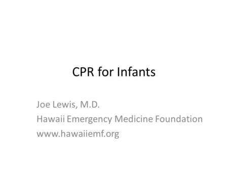 CPR for Infants Joe Lewis, M.D. Hawaii Emergency Medicine Foundation www.hawaiiemf.org.